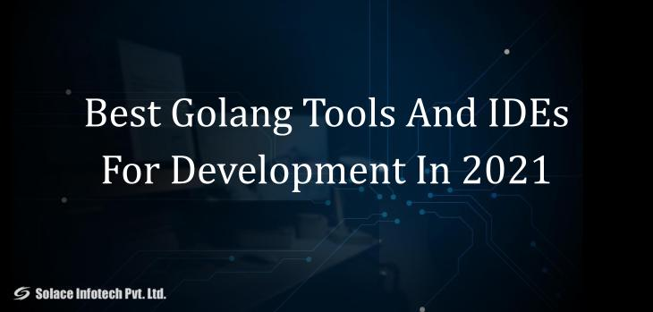 Best Golang Tools And IDEs For Development In 2021 - Solace Infotech Pvt Ltd