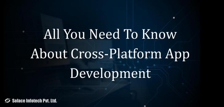 All You Need To Know About Cross-Platform App Development - Solace Infotech Pvt Ltd