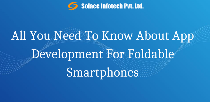 All You Need To Know About App Development For Foldable Smartphones