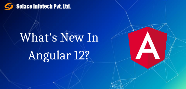 What's New In Angular 12? - Solace Infotech Pvt Ltd